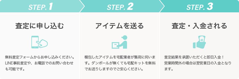 [STEP.1]査定に申し込む 無料査定フォームからお申し込みください。LINE事前査定や、お電話でのお問い合わせも可能です。 [STEP.2]アイテムを送る 梱包したアイテムを宅配業者が集荷に伺います。ダンボールが無くても宅配キットを無料でお送りしますのでご安心ください。 [STEP.3]査定・入金される 査定結果を承諾いただくと即日入金!営業時間外の場合は翌営業日の入金となります。
