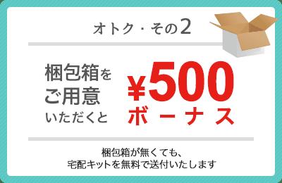 オトク・その2 梱包箱をご用意いただくと500円ボーナス(梱包箱が無くても、宅配キットを無料で送付いたします)